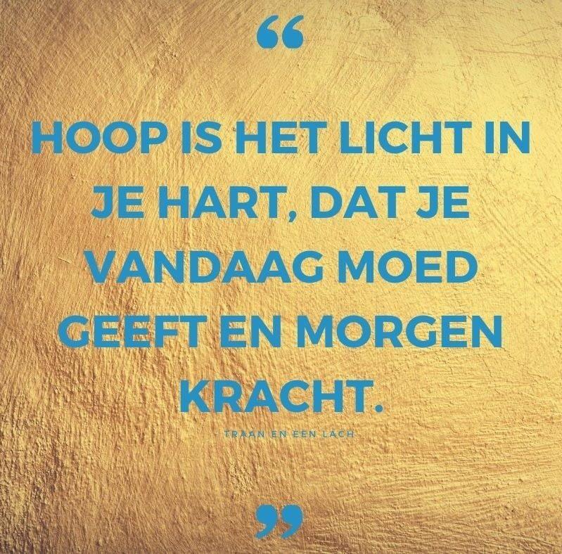 Quote - Hoop is het licht in je hart dat je vandaag moed geeft en morgen kracht - Traan en een Lach