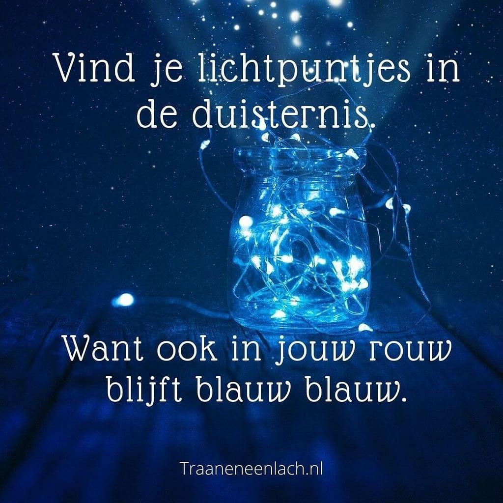 Quote - Vind je lichtpuntjes in de duisternis. Want ook in jouw rouw blijft blauw blauw - Traan en een Lach